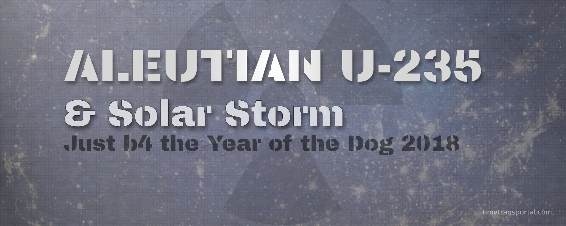 Aleutian U-235 - Year of the Dog - Arctic Radation & Solar Storm